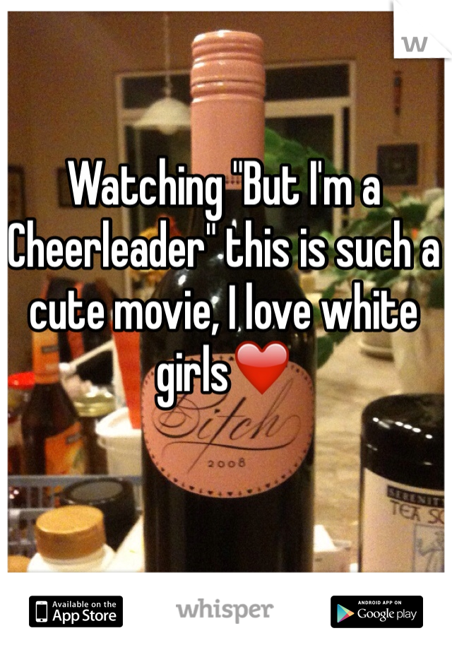 "Watching ""But I'm a Cheerleader"" this is such a cute movie, I love white girls❤️"