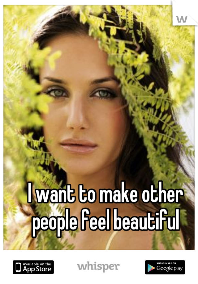 I want to make other people feel beautiful