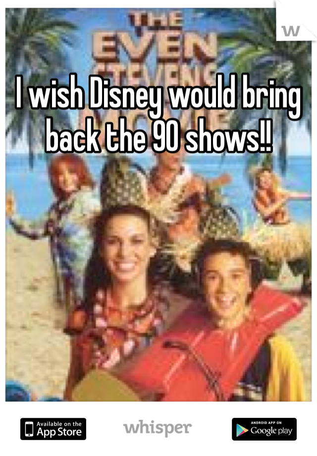 I wish Disney would bring back the 90 shows!!