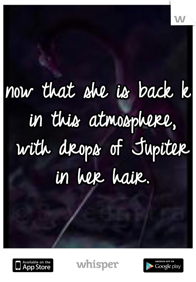 now that she is back k in this atmosphere, with drops of Jupiter in her hair.