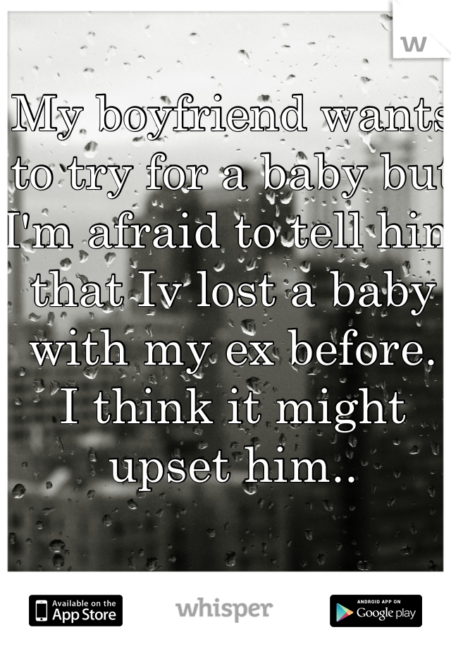 My boyfriend wants to try for a baby but I'm afraid to tell him that Iv lost a baby with my ex before.  I think it might upset him..