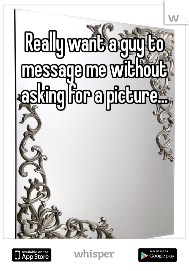 Really want a guy to message me without asking for a picture...
