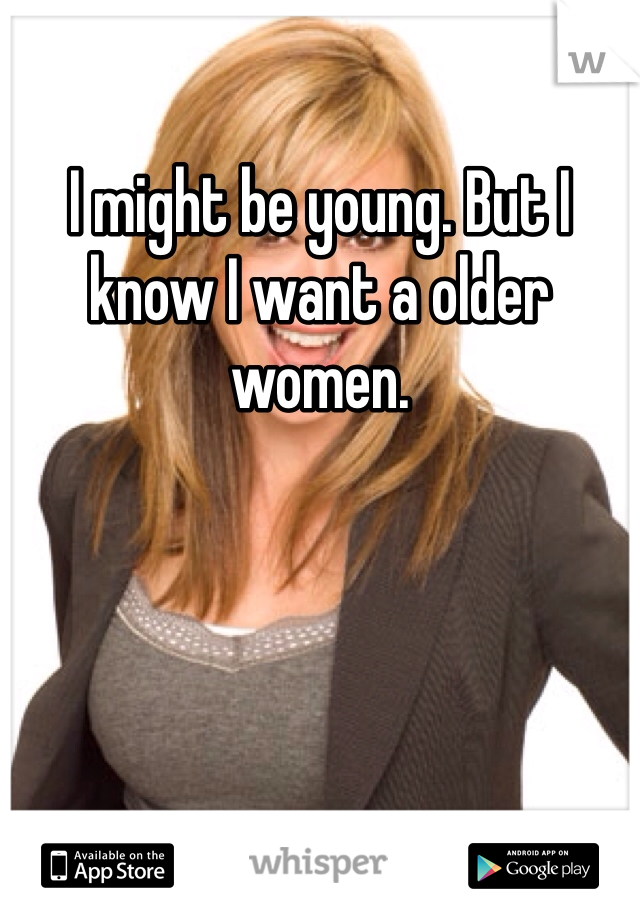 I might be young. But I know I want a older women.