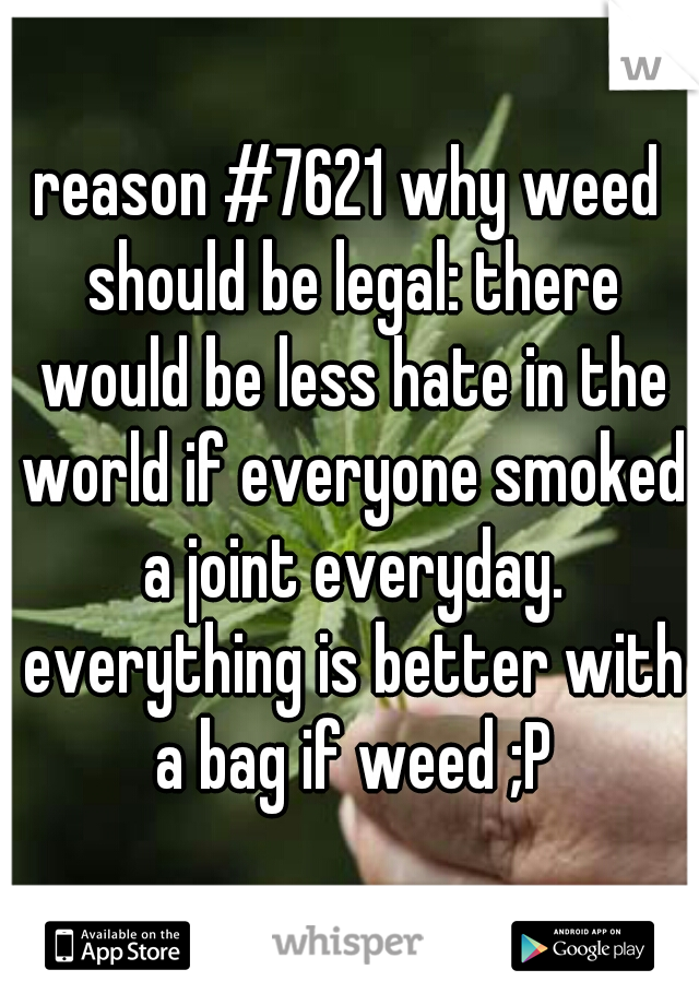 reason #7621 why weed should be legal: there would be less hate in the world if everyone smoked a joint everyday. everything is better with a bag if weed ;P