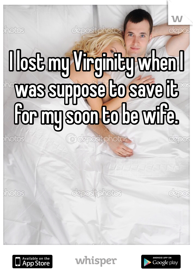 I lost my Virginity when I was suppose to save it for my soon to be wife.
