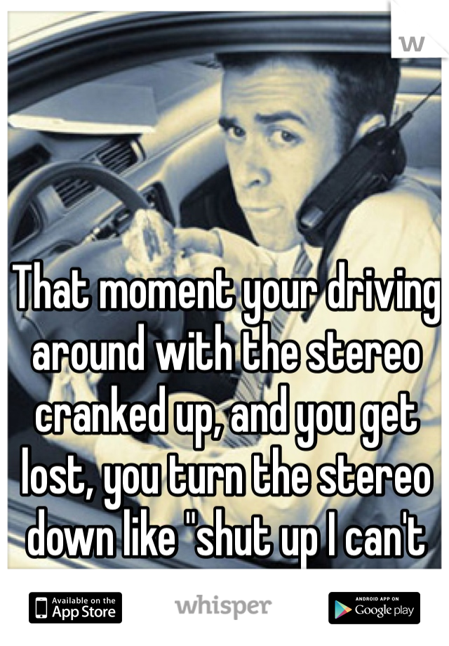 """That moment your driving around with the stereo cranked up, and you get lost, you turn the stereo down like """"shut up I can't see"""""""