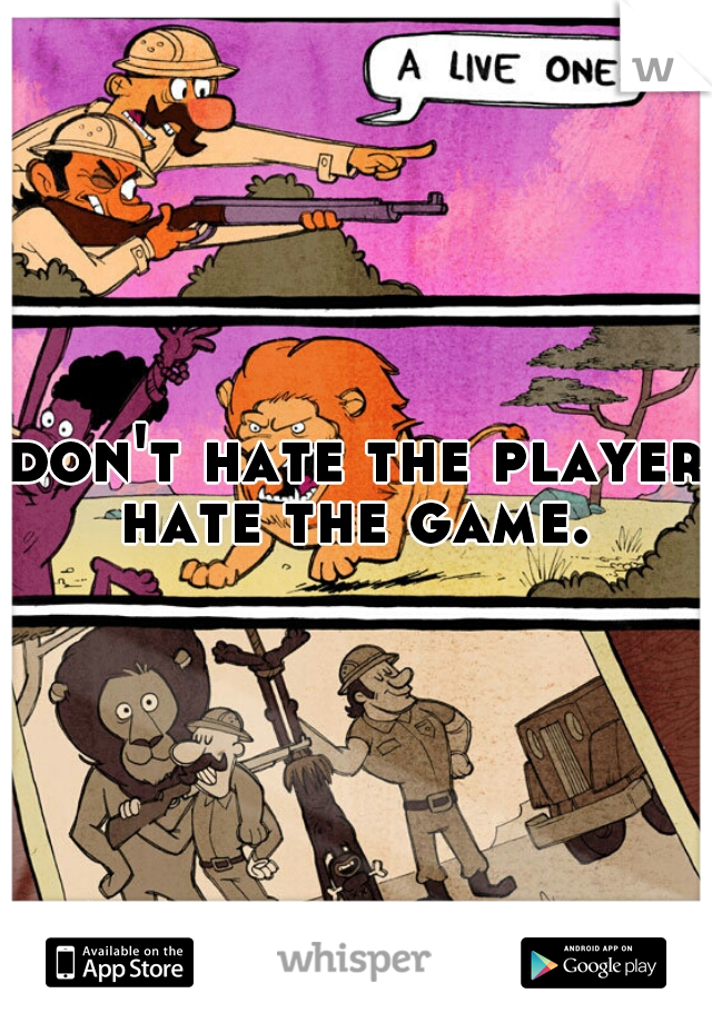 don't hate the player hate the game.