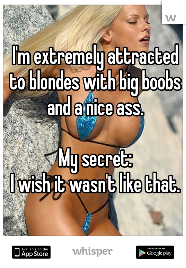 I'm extremely attracted to blondes with big boobs and a nice ass.  My secret: I wish it wasn't like that.
