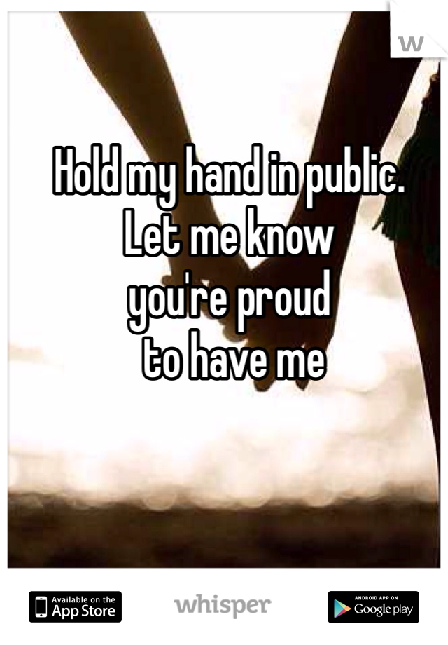 Hold my hand in public. Let me know  you're proud  to have me
