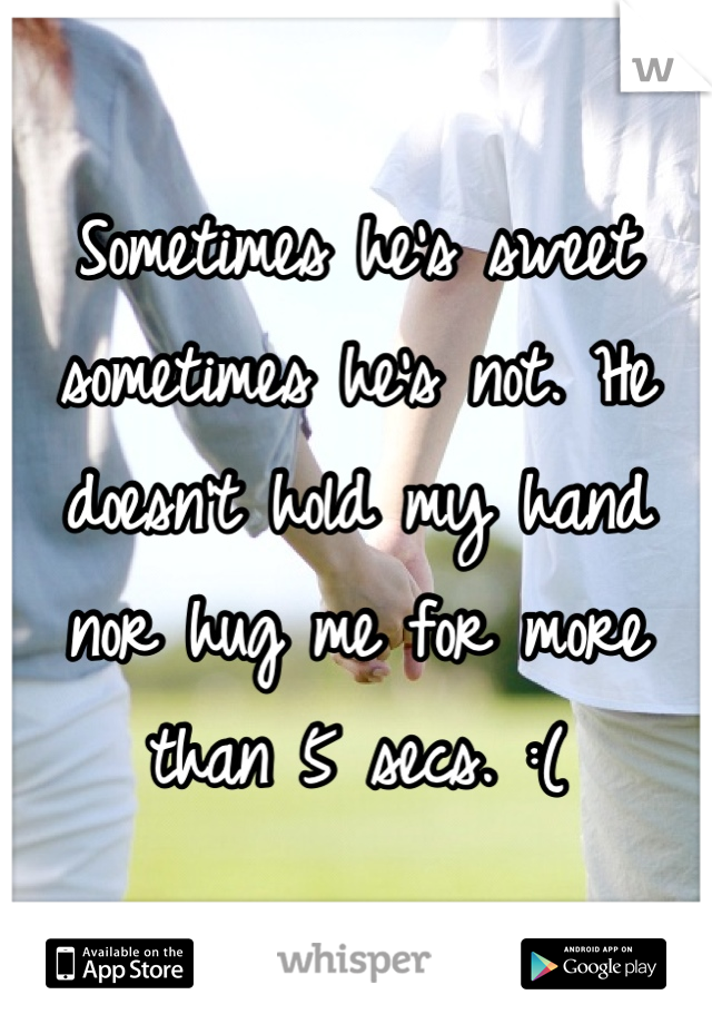 Sometimes he's sweet sometimes he's not. He doesn't hold my hand nor hug me for more than 5 secs. :(
