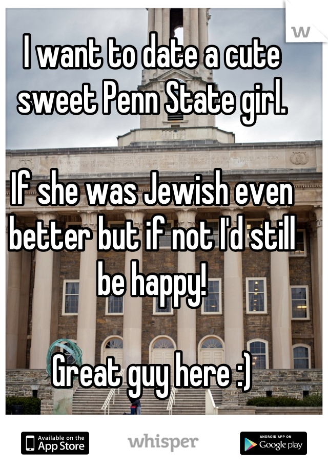 I want to date a cute sweet Penn State girl.  If she was Jewish even better but if not I'd still be happy!  Great guy here :)
