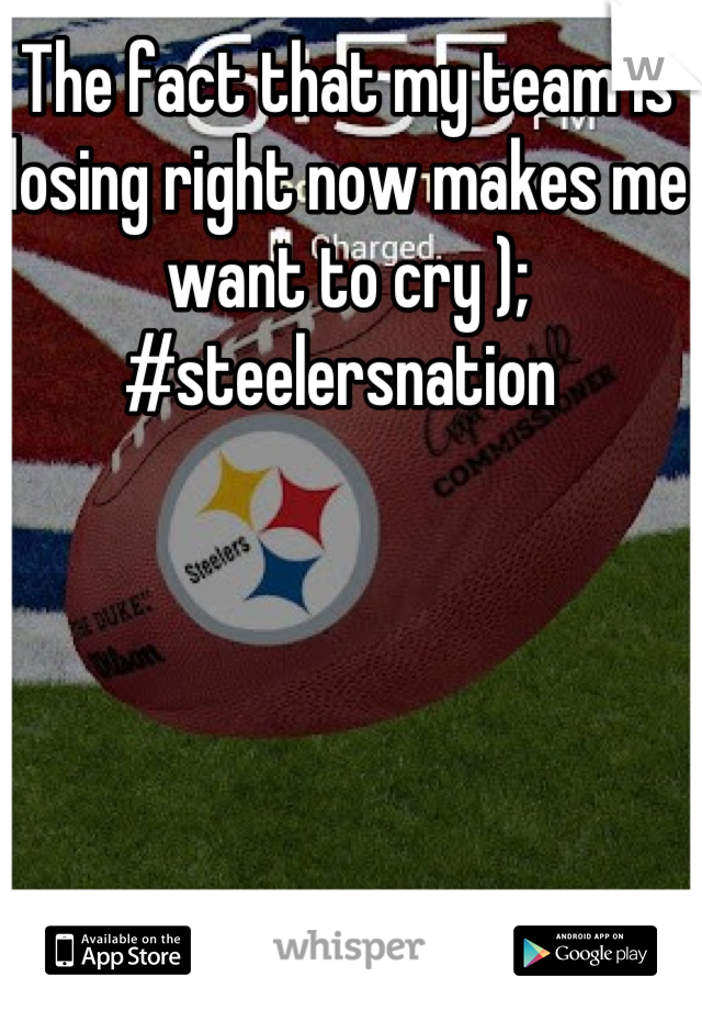 The fact that my team is losing right now makes me want to cry ); #steelersnation