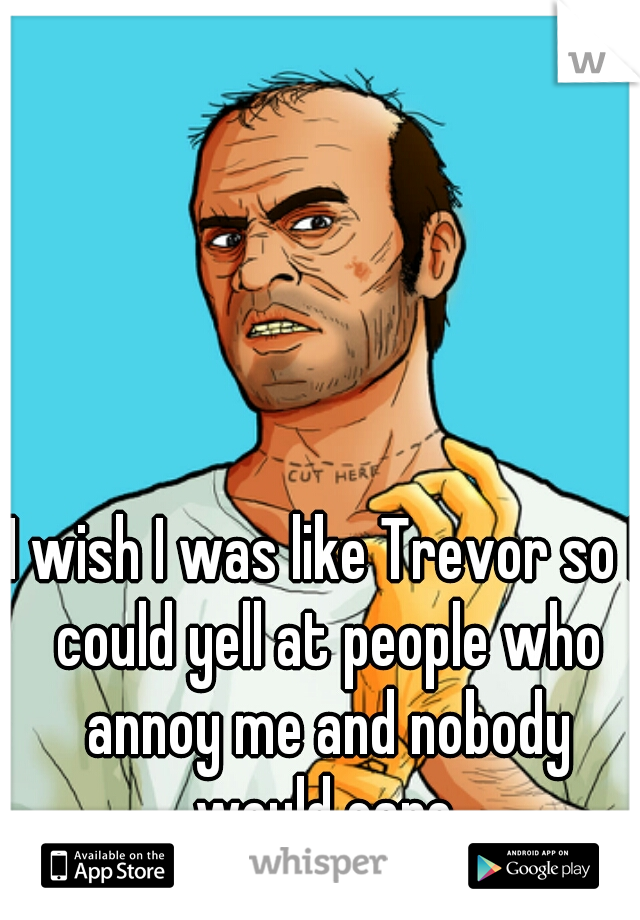 I wish I was like Trevor so I could yell at people who annoy me and nobody would care.