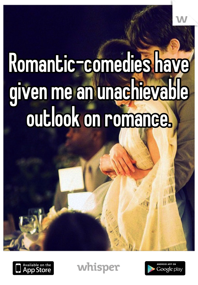 Romantic-comedies have given me an unachievable outlook on romance.