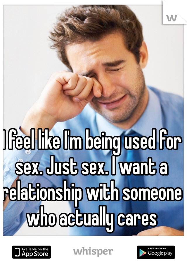I feel like I'm being used for sex. Just sex. I want a relationship with someone who actually cares