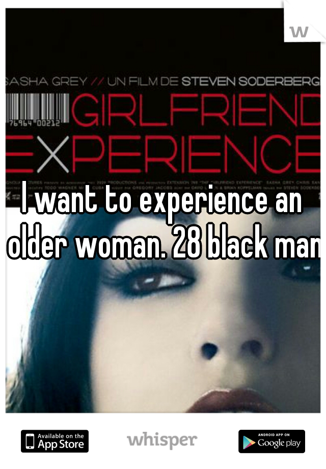 I want to experience an older woman. 28 black man.