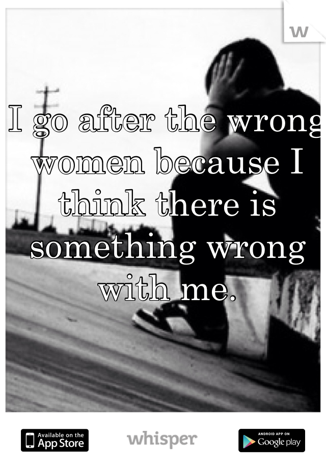 I go after the wrong women because I think there is something wrong with me.