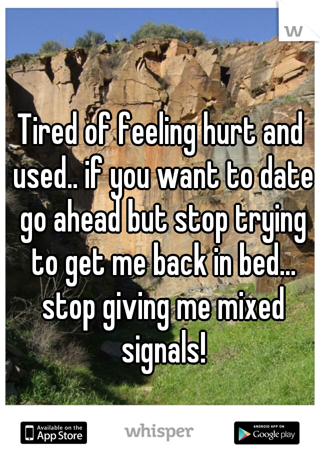 Tired of feeling hurt and used.. if you want to date go ahead but stop trying to get me back in bed... stop giving me mixed signals!