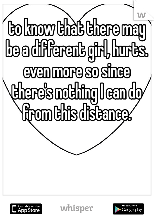 to know that there may be a different girl, hurts. even more so since there's nothing I can do from this distance.