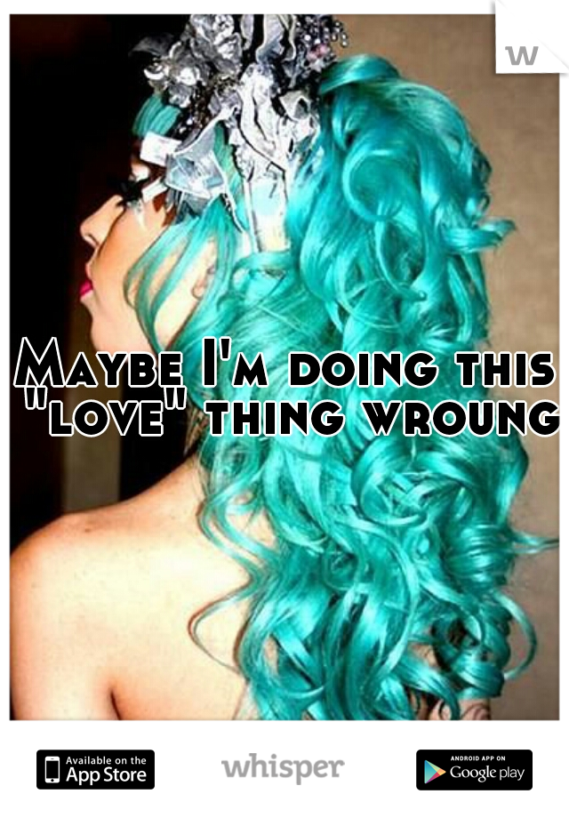 """Maybe I'm doing this """"love"""" thing wroung."""