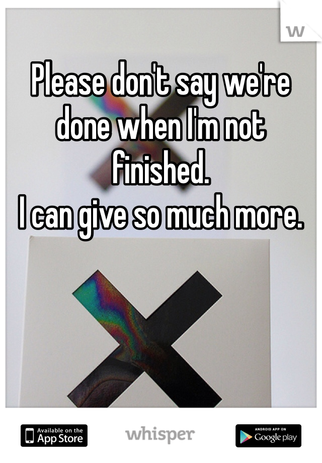 Please don't say we're done when I'm not finished. I can give so much more.