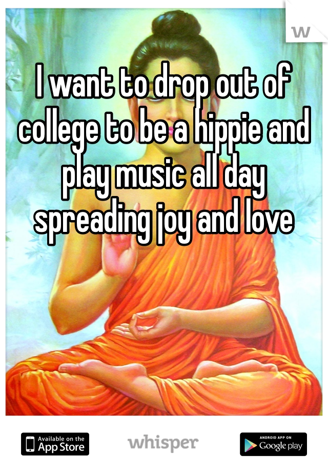 I want to drop out of college to be a hippie and play music all day spreading joy and love