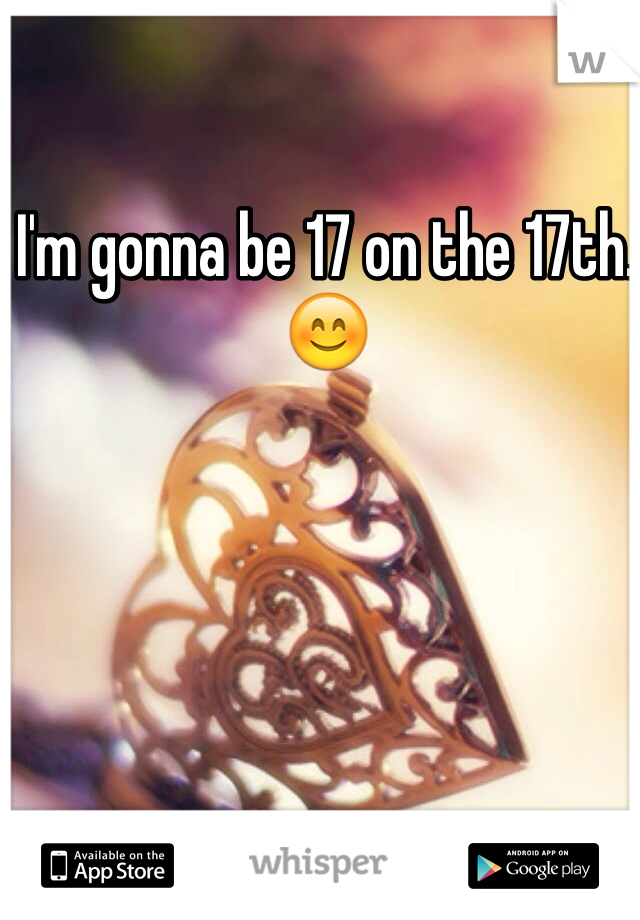 I'm gonna be 17 on the 17th. 😊