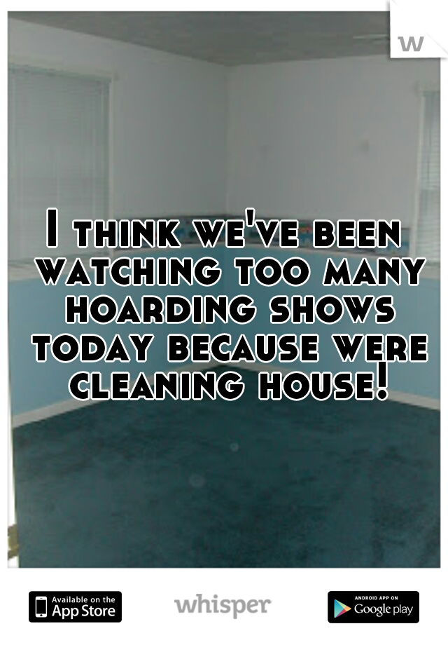 I think we've been watching too many hoarding shows today because were cleaning house!