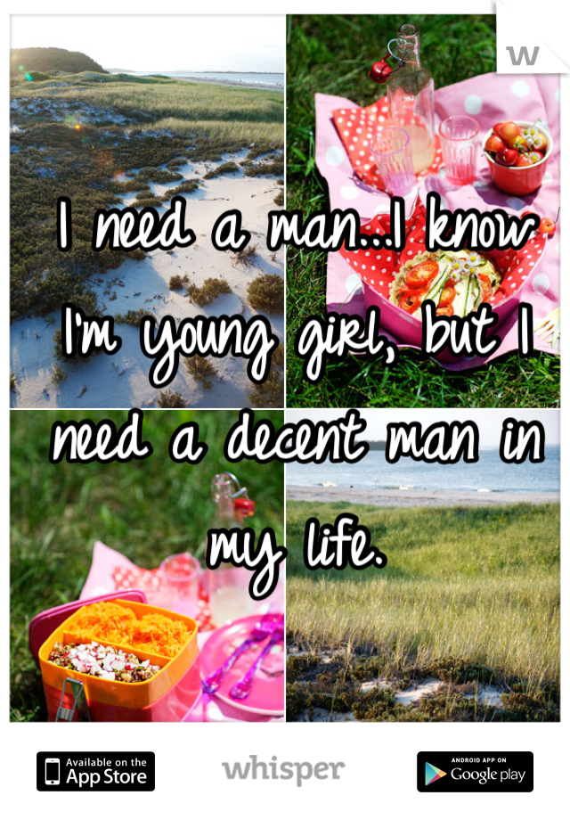 I need a man...I know I'm young girl, but I need a decent man in my life.