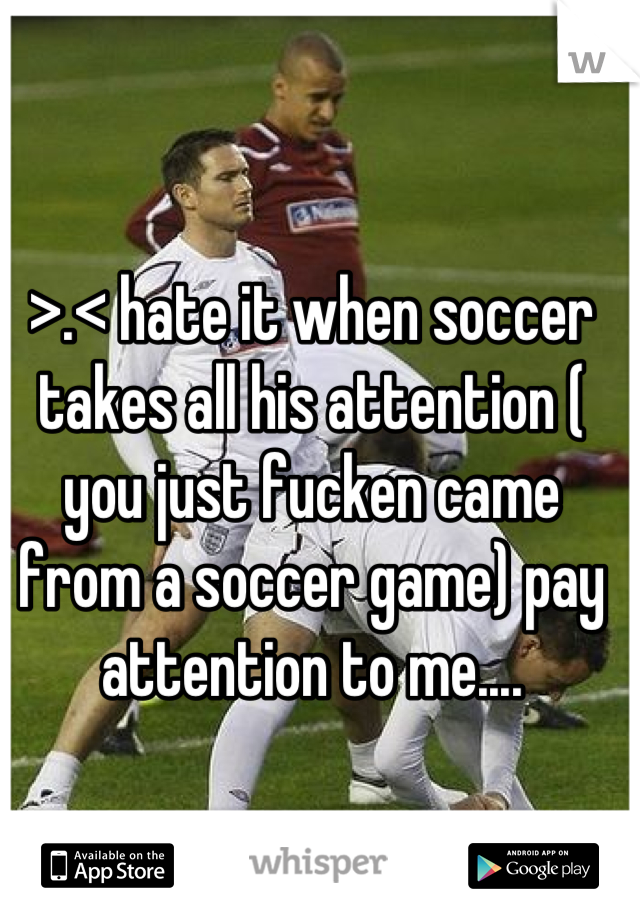>.< hate it when soccer takes all his attention ( you just fucken came from a soccer game) pay attention to me....