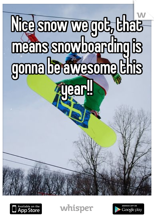 Nice snow we got, that means snowboarding is gonna be awesome this year!!