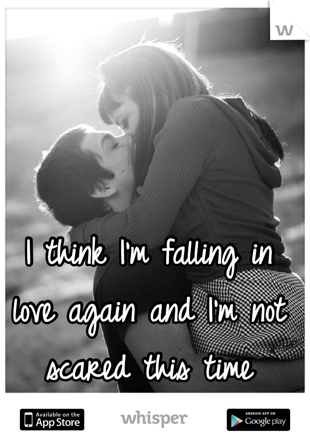 I think I'm falling in love again and I'm not scared this time