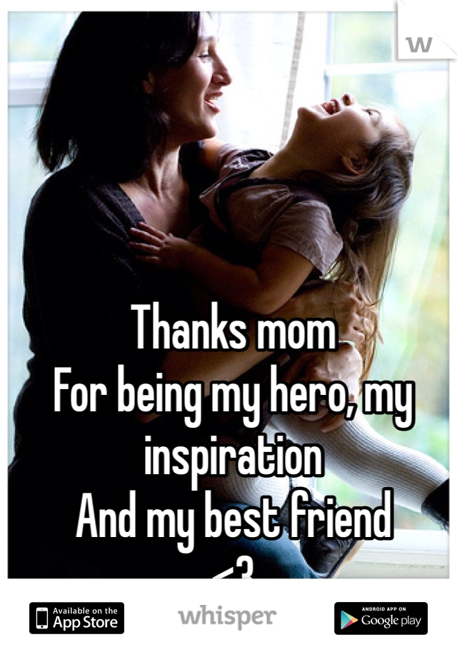 Thanks mom  For being my hero, my inspiration And my best friend  <3
