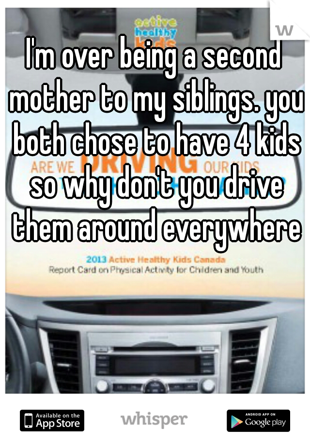 I'm over being a second mother to my siblings. you both chose to have 4 kids so why don't you drive them around everywhere
