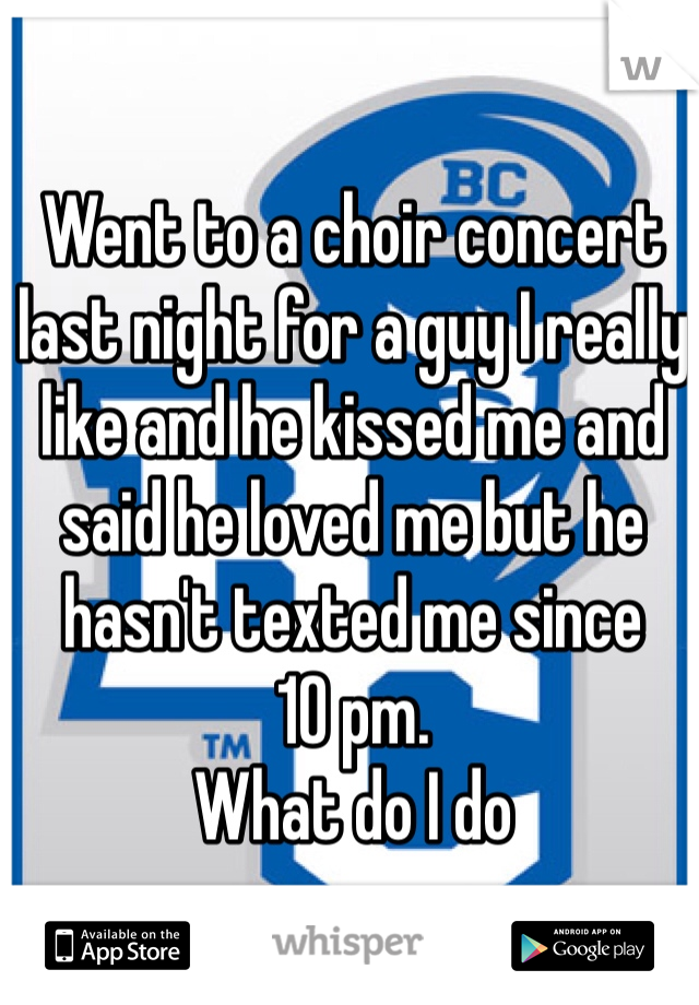 Went to a choir concert last night for a guy I really like and he kissed me and said he loved me but he hasn't texted me since  10 pm.  What do I do