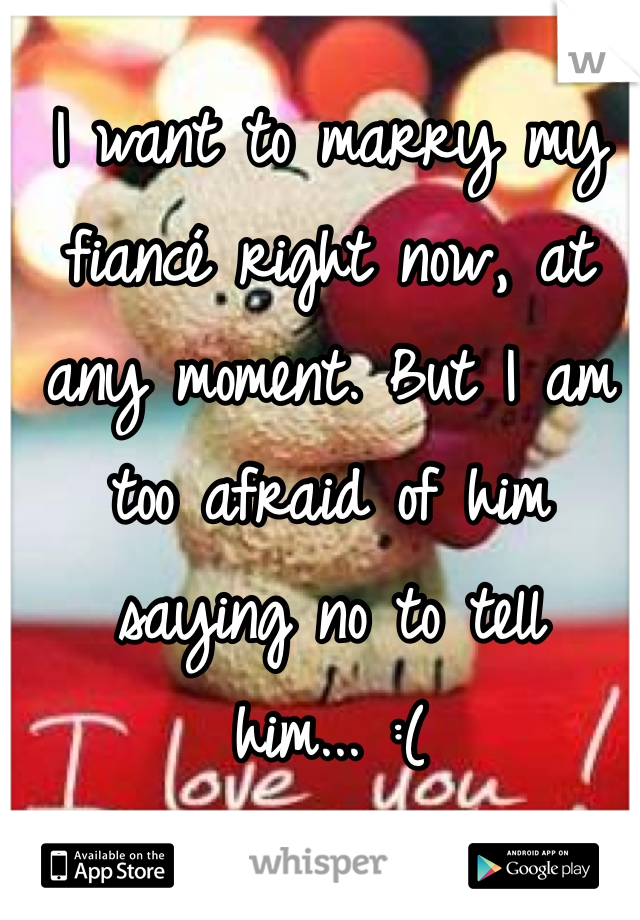 I want to marry my fiancé right now, at any moment. But I am too afraid of him saying no to tell him... :(