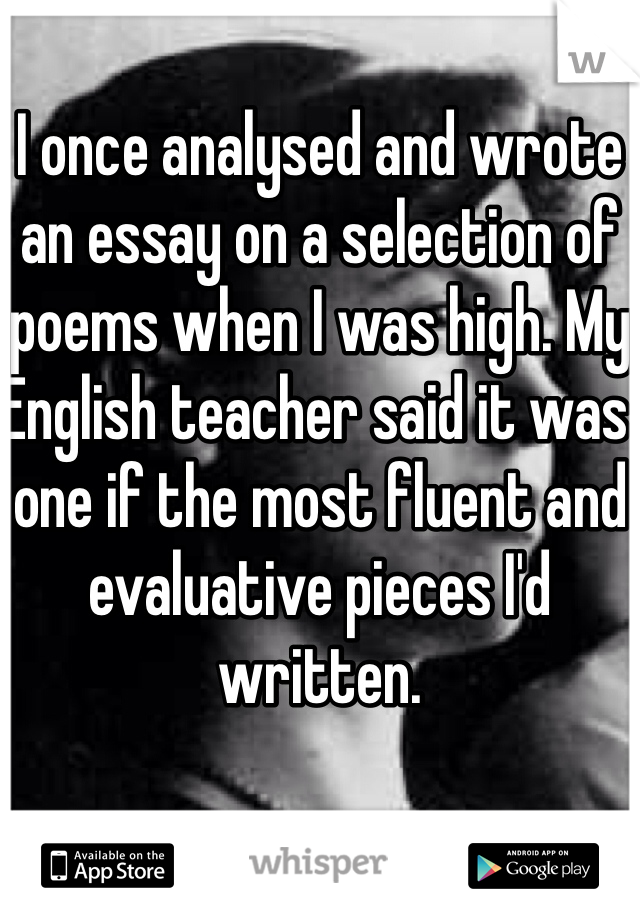 I once analysed and wrote an essay on a selection of poems when I was high. My English teacher said it was one if the most fluent and evaluative pieces I'd written.