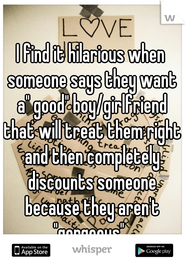 """I find it hilarious when someone says they want a"""" good"""" boy/girlfriend that will treat them right and then completely discounts someone because they aren't """"gorgeous""""."""