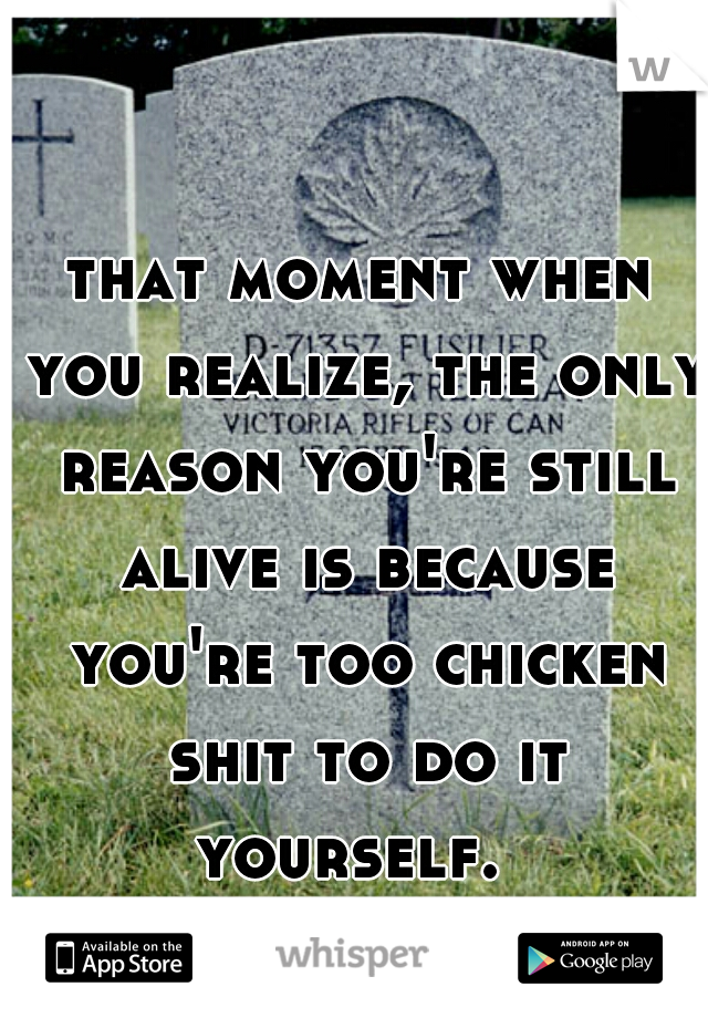 that moment when you realize, the only reason you're still alive is because you're too chicken shit to do it yourself.
