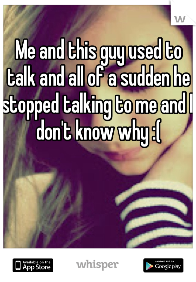 Me and this guy used to talk and all of a sudden he stopped talking to me and I don't know why :(