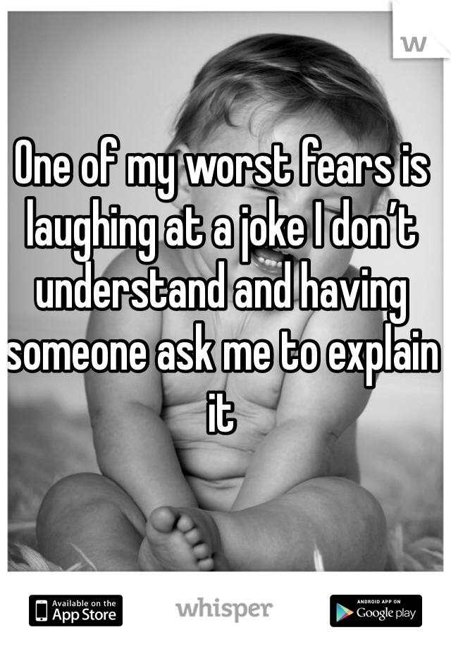 One of my worst fears is laughing at a joke I don't understand and having someone ask me to explain it