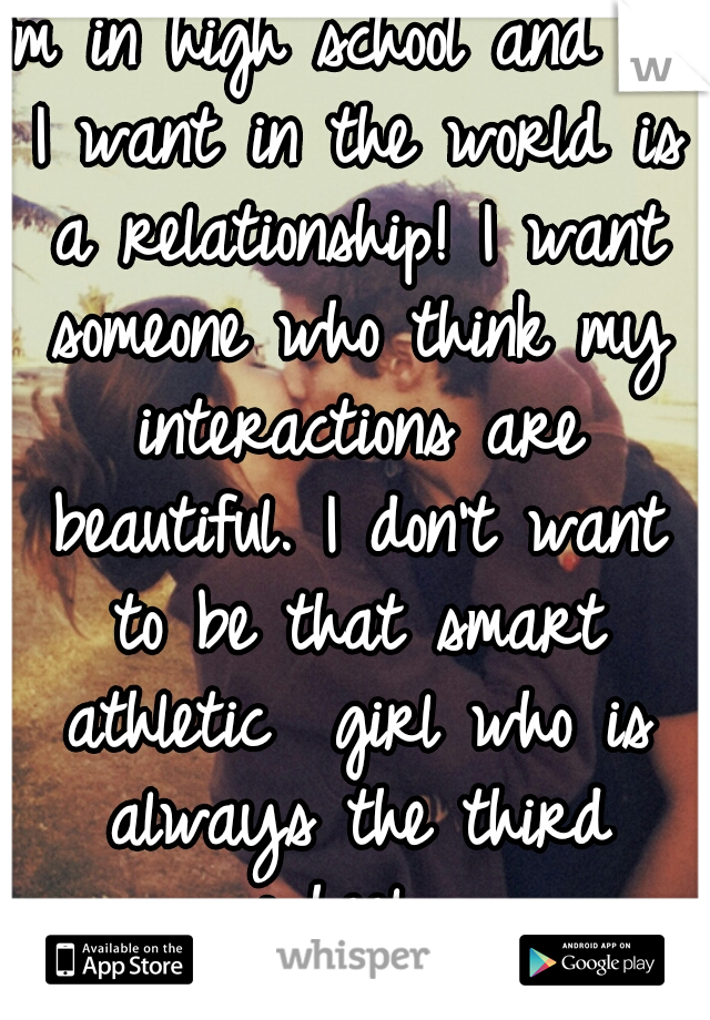 I'm in high school and all I want in the world is a relationship! I want someone who think my interactions are beautiful. I don't want to be that smart athletic  girl who is always the third wheel.