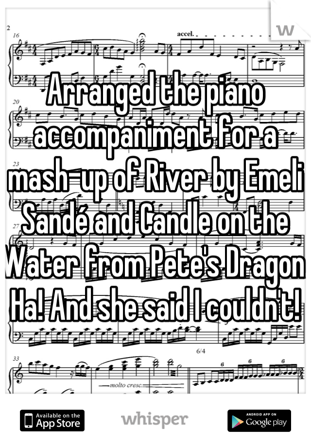 Arranged the piano accompaniment for a mash-up of River by Emeli Sandé and Candle on the Water from Pete's Dragon. Ha! And she said I couldn't!