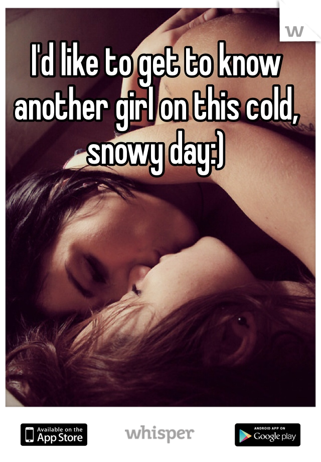 I'd like to get to know another girl on this cold, snowy day:)