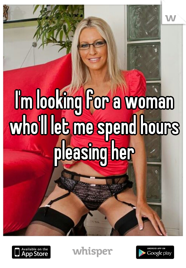 I'm looking for a woman who'll let me spend hours pleasing her