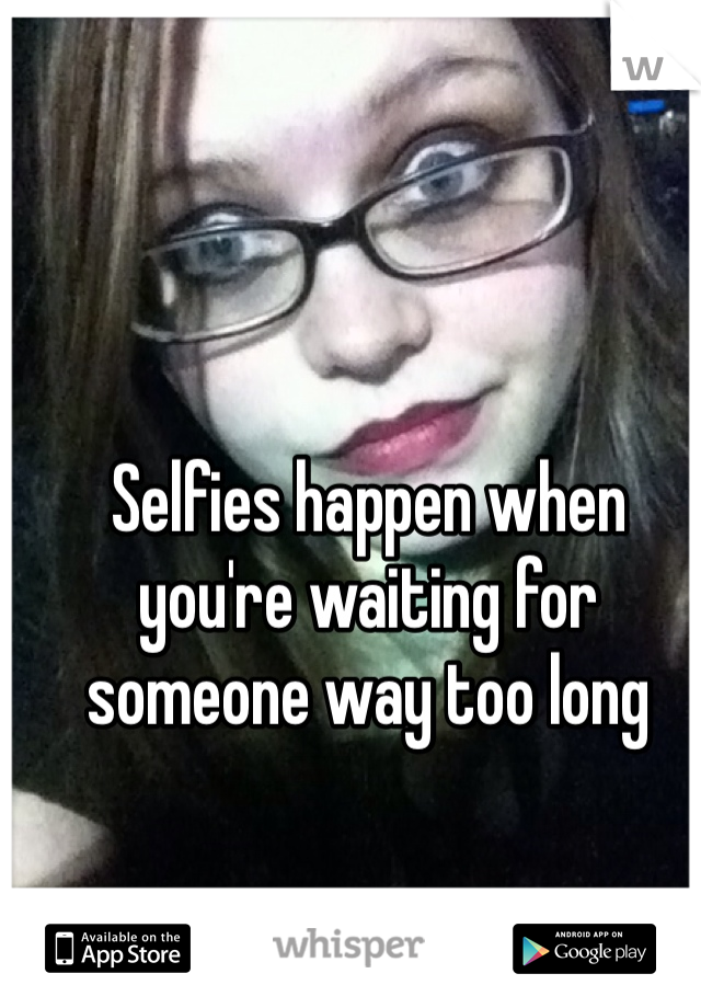 Selfies happen when you're waiting for someone way too long