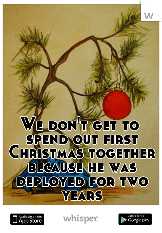 We don't get to spend out first Christmas together because he was deployed for two years