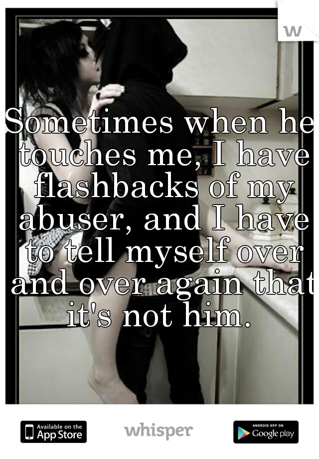 Sometimes when he touches me, I have flashbacks of my abuser, and I have to tell myself over and over again that it's not him.