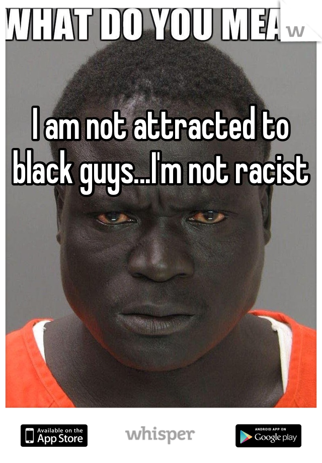 I am not attracted to black guys...I'm not racist