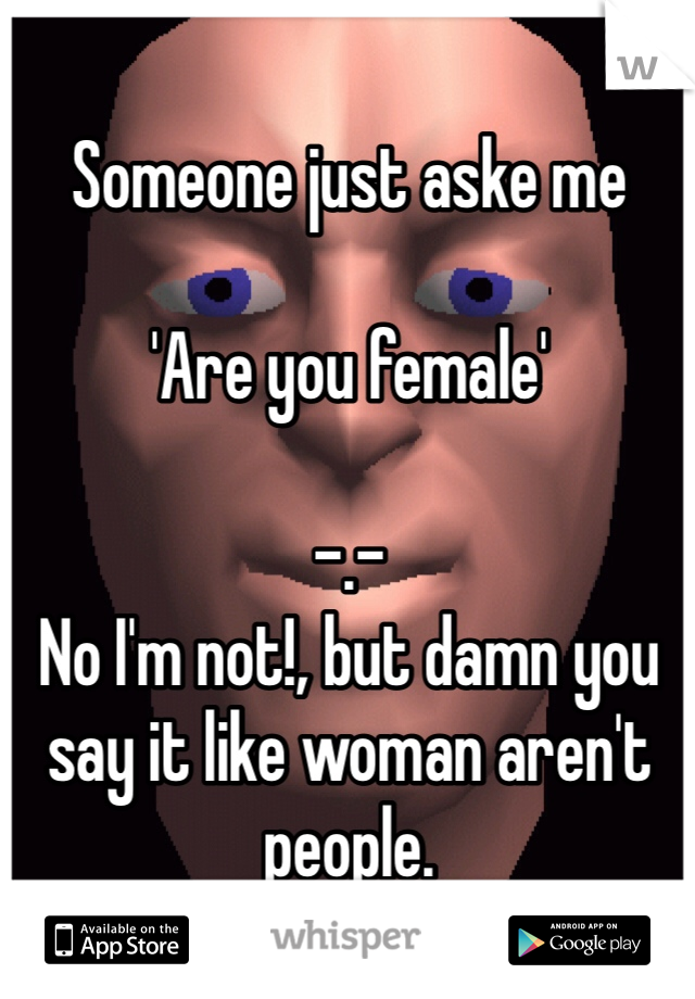 Someone just aske me  'Are you female'  -.- No I'm not!, but damn you say it like woman aren't people.